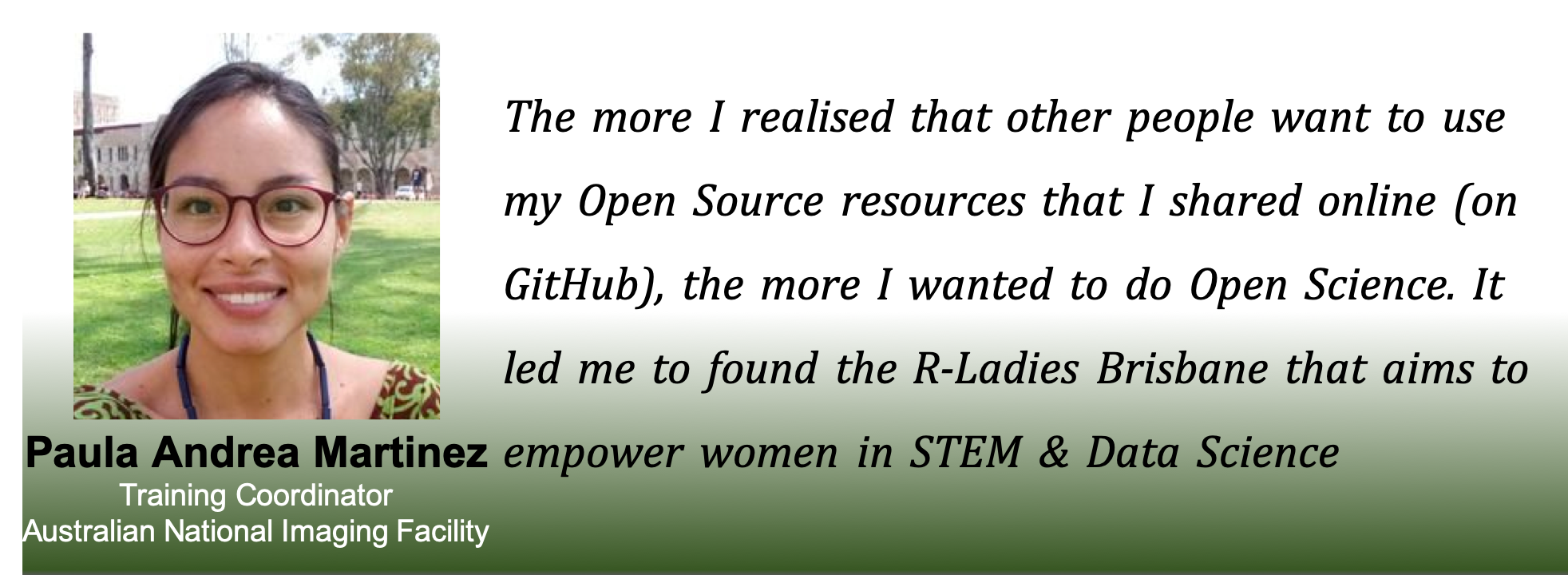 Picture of Paula with the caption: The more I realised that other people wanted to use me Open Source resources online (on GitHub), the more i wanted to do open science. IT led me to ofund the R-Ladies Brisbane, that aims to empower women in STEM and data science.