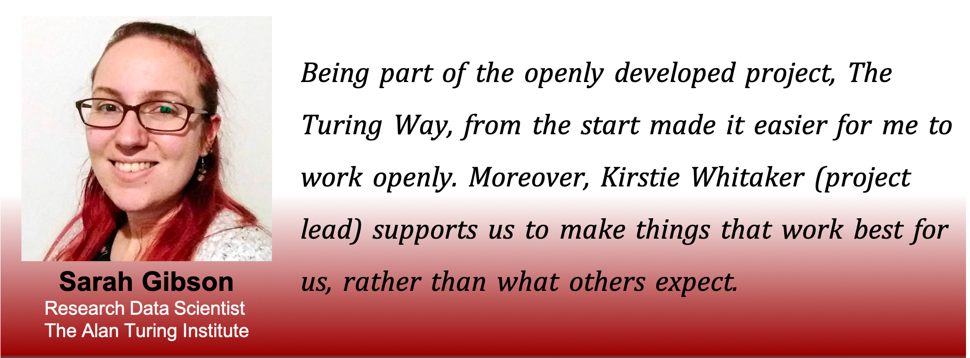Picture of Sarah with the caption: being part of the openly developed project, The Turing Way, from the start made it easier for me to work openly. Moreover, Kirstie Whitaker (project lead) supports us to make things that work best for us, rather than what others expect.